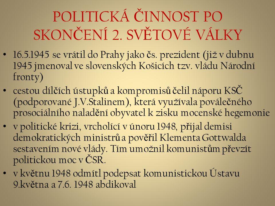 POLITICKÁ Č INNOST PO SKON Č ENÍ 2. SV Ě TOVÉ VÁLKY 16.5.1945 se vrátil do Prahy jako č s. prezident (již v dubnu 1945 jmenoval ve slovenských Košicíc