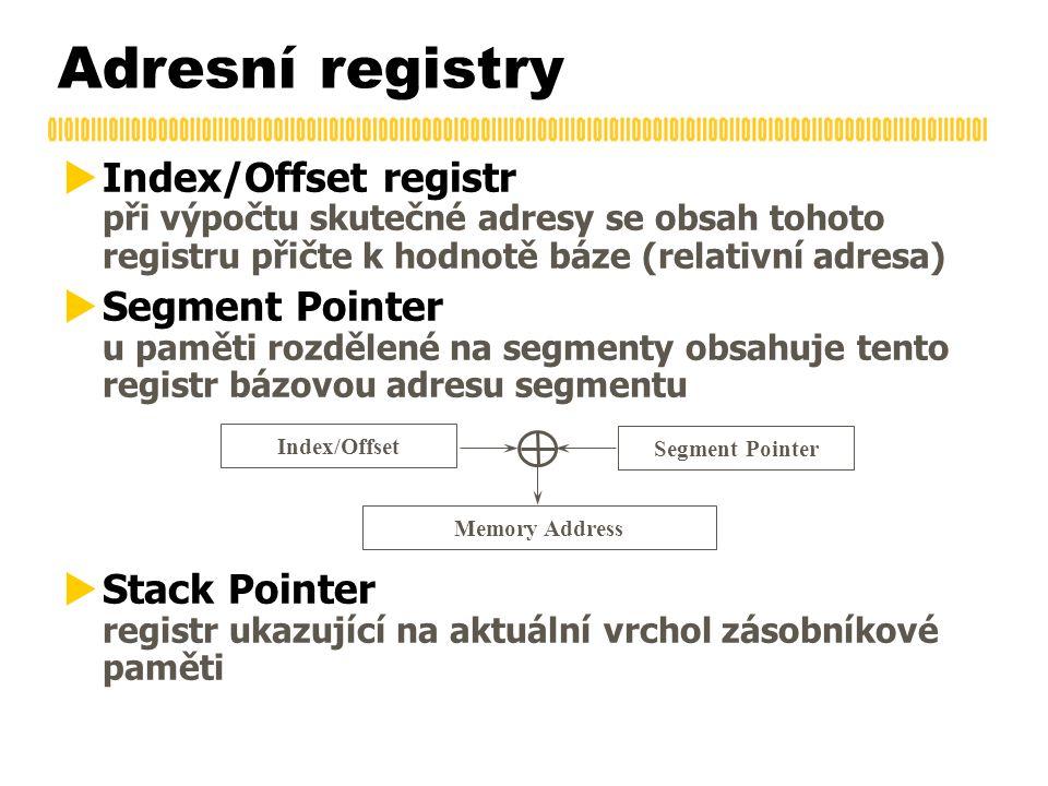 Adresní registry  Index/Offset registr při výpočtu skutečné adresy se obsah tohoto registru přičte k hodnotě báze (relativní adresa)  Segment Pointer u paměti rozdělené na segmenty obsahuje tento registr bázovou adresu segmentu  Stack Pointer registr ukazující na aktuální vrchol zásobníkové paměti Index/Offset Segment Pointer Memory Address