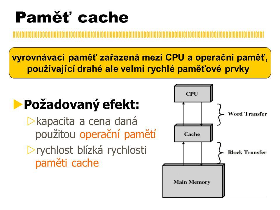 Paměť cache  Požadovaný efekt:  kapacita a cena daná použitou operační pamětí  rychlost blízká rychlosti paměti cache vyrovnávací paměť zařazená mezi CPU a operační paměť, používající drahé ale velmi rychlé paměťové prvky