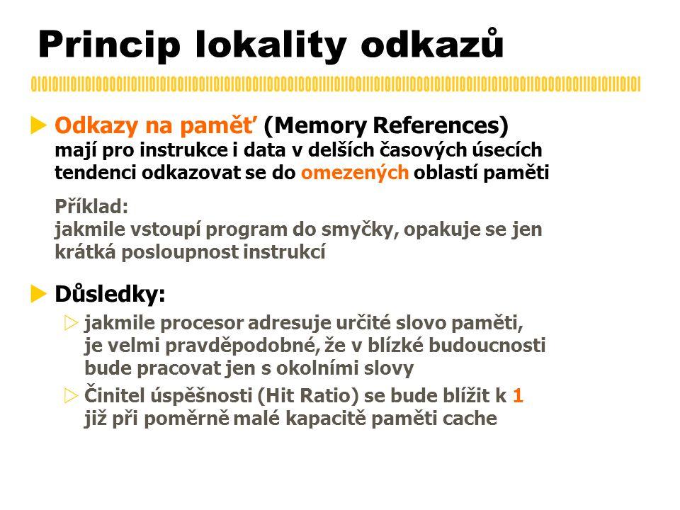 Princip lokality odkazů  Odkazy na paměť (Memory References) mají pro instrukce i data v delších časových úsecích tendenci odkazovat se do omezených oblastí paměti Příklad: jakmile vstoupí program do smyčky, opakuje se jen krátká posloupnost instrukcí  Důsledky:  jakmile procesor adresuje určité slovo paměti, je velmi pravděpodobné, že v blízké budoucnosti bude pracovat jen s okolními slovy  Činitel úspěšnosti (Hit Ratio) se bude blížit k 1 již při poměrně malé kapacitě paměti cache