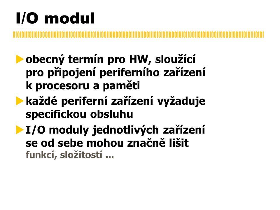 I/O modul  obecný termín pro HW, sloužící pro připojení periferního zařízení k procesoru a paměti  každé periferní zařízení vyžaduje specifickou obsluhu  I/O moduly jednotlivých zařízení se od sebe mohou značně lišit funkcí, složitostí...