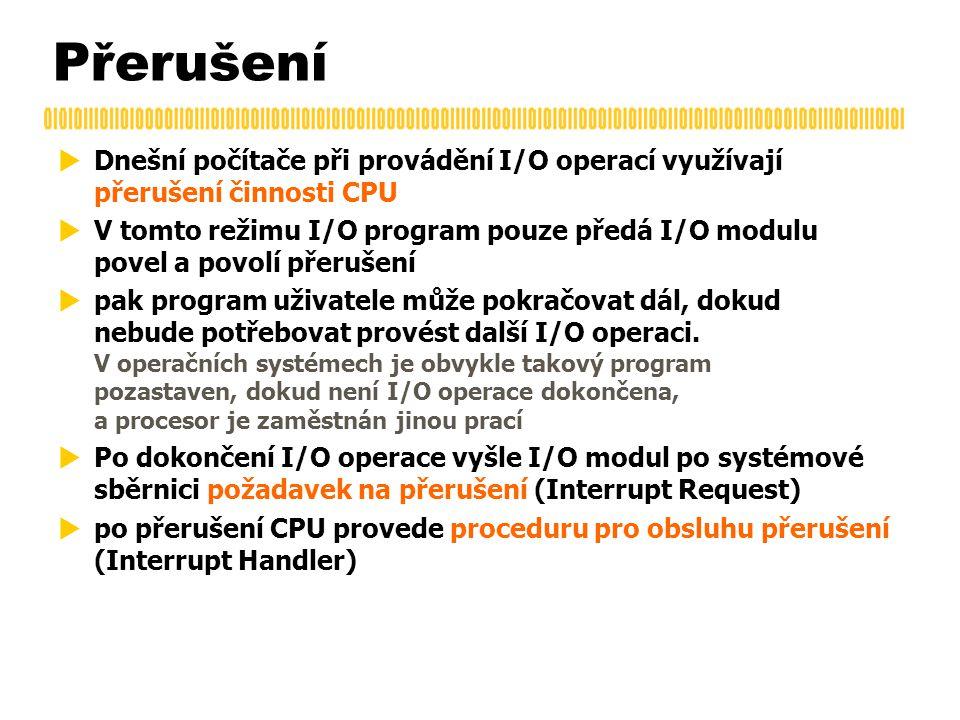 Přerušení  Dnešní počítače při provádění I/O operací využívají přerušení činnosti CPU  V tomto režimu I/O program pouze předá I/O modulu povel a povolí přerušení  pak program uživatele může pokračovat dál, dokud nebude potřebovat provést další I/O operaci.