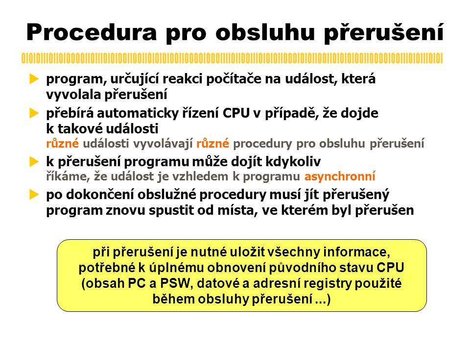 Procedura pro obsluhu přerušení  program, určující reakci počítače na událost, která vyvolala přerušení  přebírá automaticky řízení CPU v případě, že dojde k takové události různé události vyvolávají různé procedury pro obsluhu přerušení  k přerušení programu může dojít kdykoliv říkáme, že událost je vzhledem k programu asynchronní  po dokončení obslužné procedury musí jít přerušený program znovu spustit od místa, ve kterém byl přerušen při přerušení je nutné uložit všechny informace, potřebné k úplnému obnovení původního stavu CPU (obsah PC a PSW, datové a adresní registry použité během obsluhy přerušení...)