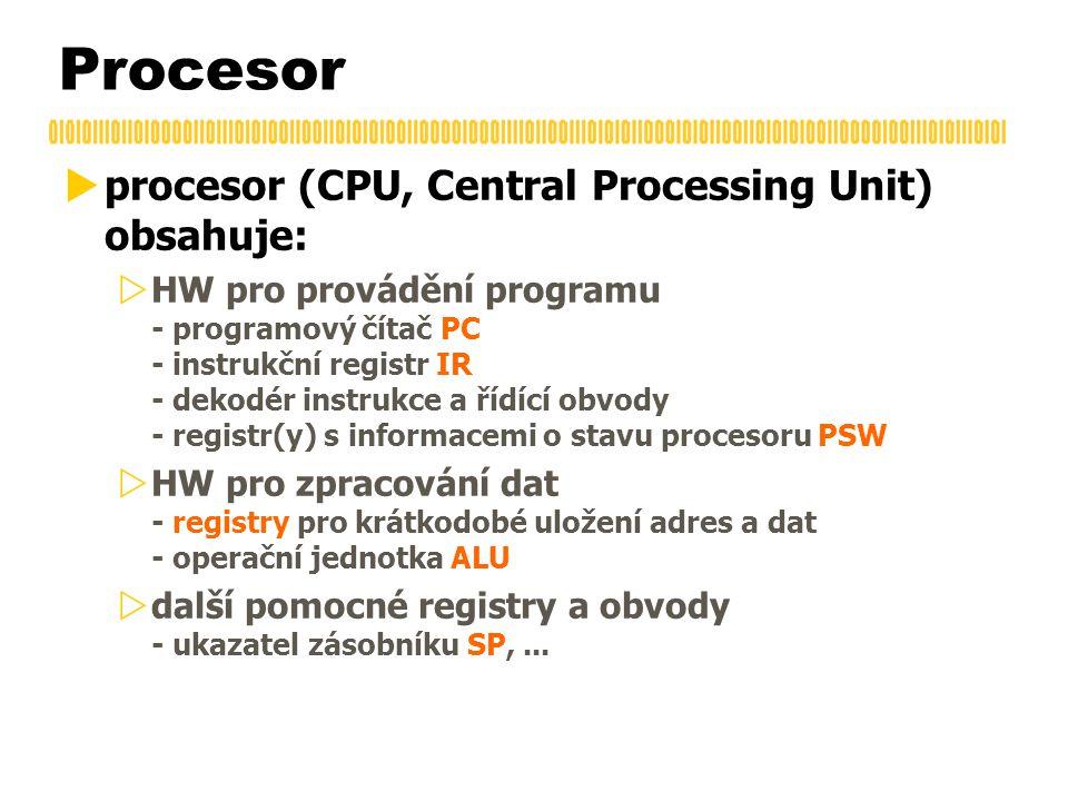 Procesor  procesor (CPU, Central Processing Unit) obsahuje:  HW pro provádění programu - programový čítač PC - instrukční registr IR - dekodér instrukce a řídící obvody - registr(y) s informacemi o stavu procesoru PSW  HW pro zpracování dat - registry pro krátkodobé uložení adres a dat - operační jednotka ALU  další pomocné registry a obvody - ukazatel zásobníku SP,...