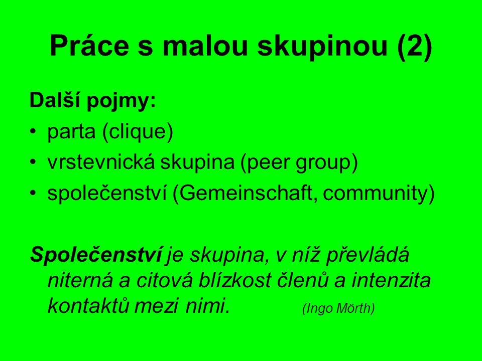 Práce s malou skupinou (2) Další pojmy: parta (clique) vrstevnická skupina (peer group) společenství (Gemeinschaft, community) Společenství je skupina, v níž převládá niterná a citová blízkost členů a intenzita kontaktů mezi nimi.