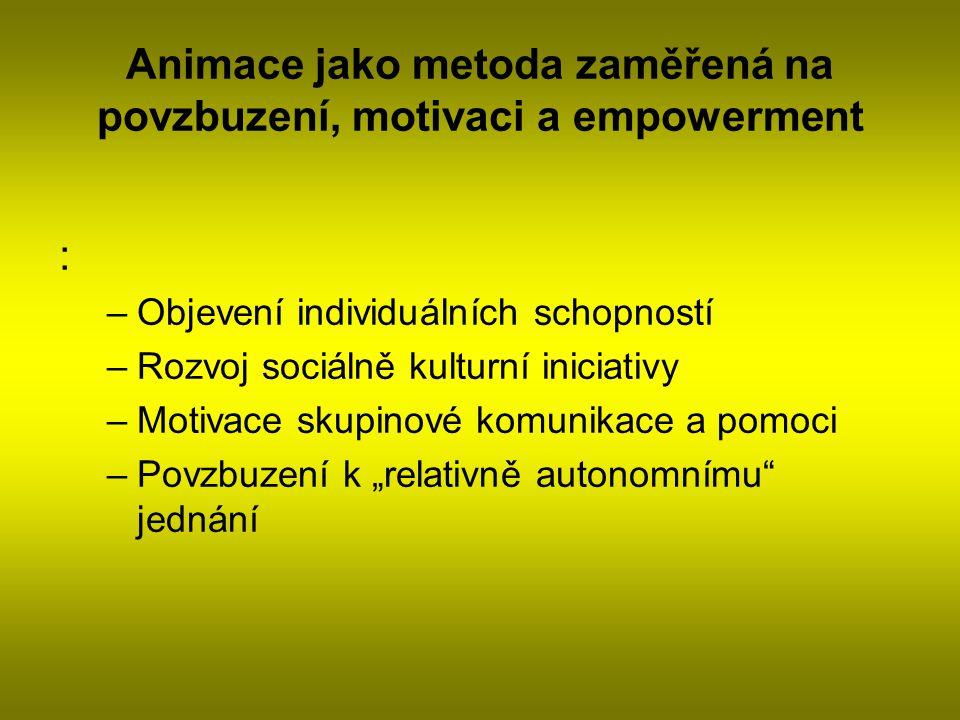 Animace jako metoda zaměřená na povzbuzení, motivaci a empowerment : –Objevení individuálních schopností –Rozvoj sociálně kulturní iniciativy –Motivac