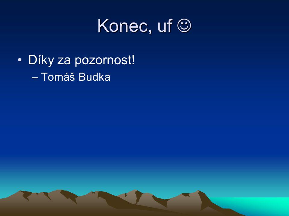 Konec, uf Konec, uf Díky za pozornost! –Tomáš Budka