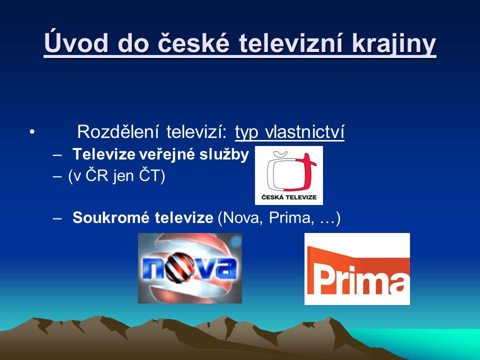 Úvod do české televizní krajiny Rozdělení televizí: typ vlastnictví – Televize veřejné služby –(v ČR jen ČT) – Soukromé televize (Nova, Prima, …)
