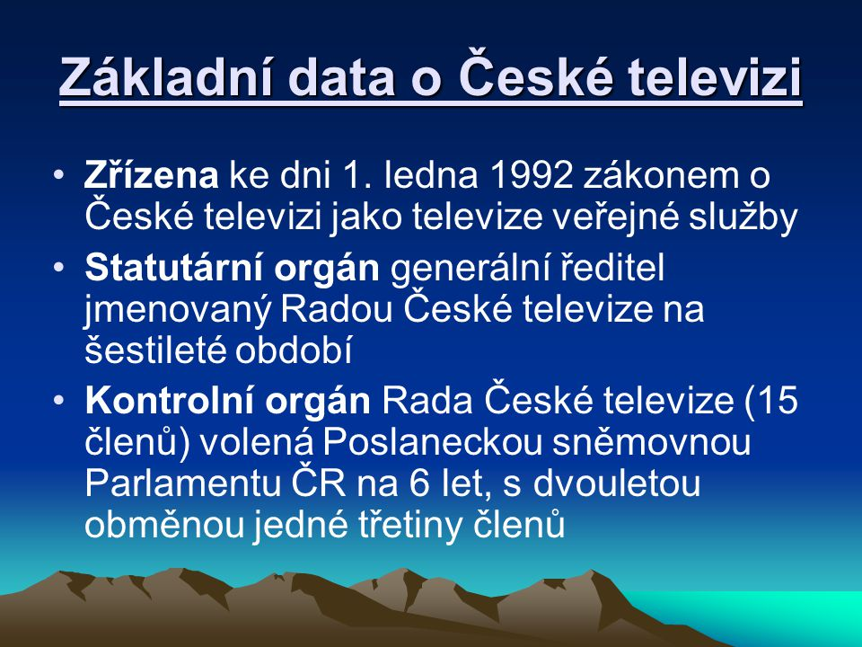 Základní data o České televizi Zřízena ke dni 1. ledna 1992 zákonem o České televizi jako televize veřejné služby Statutární orgán generální ředitel j