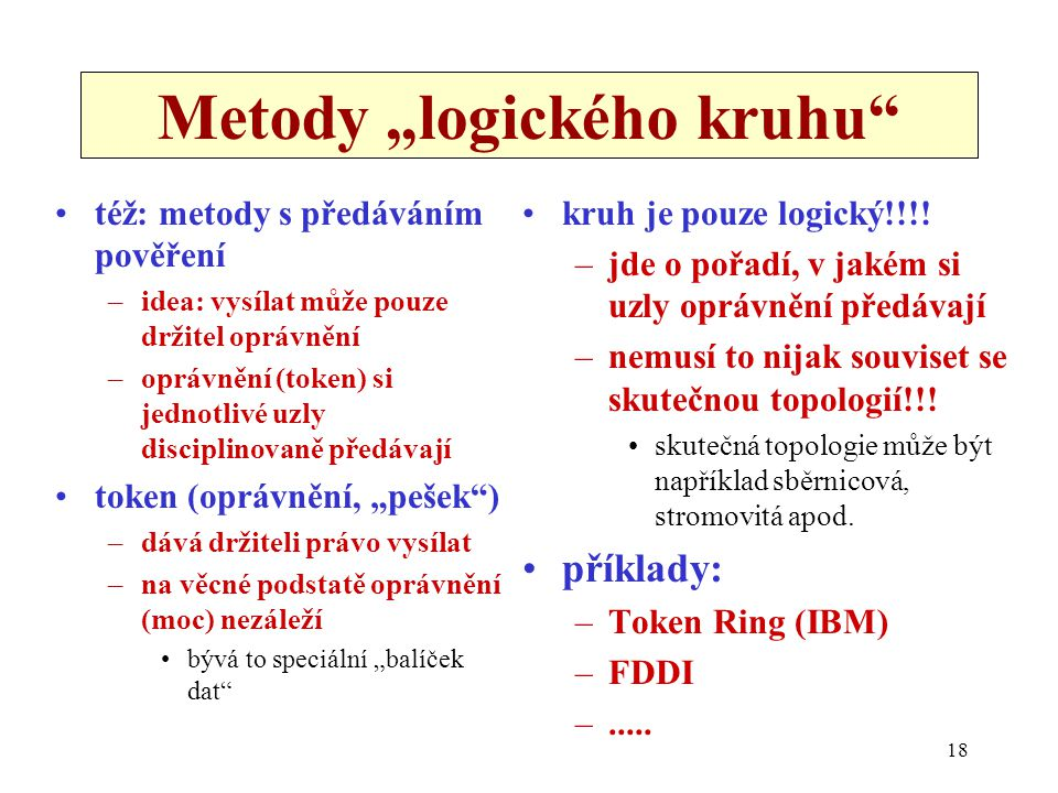 """18 Metody """"logického kruhu"""" též: metody s předáváním pověření –idea: vysílat může pouze držitel oprávnění –oprávnění (token) si jednotlivé uzly discip"""