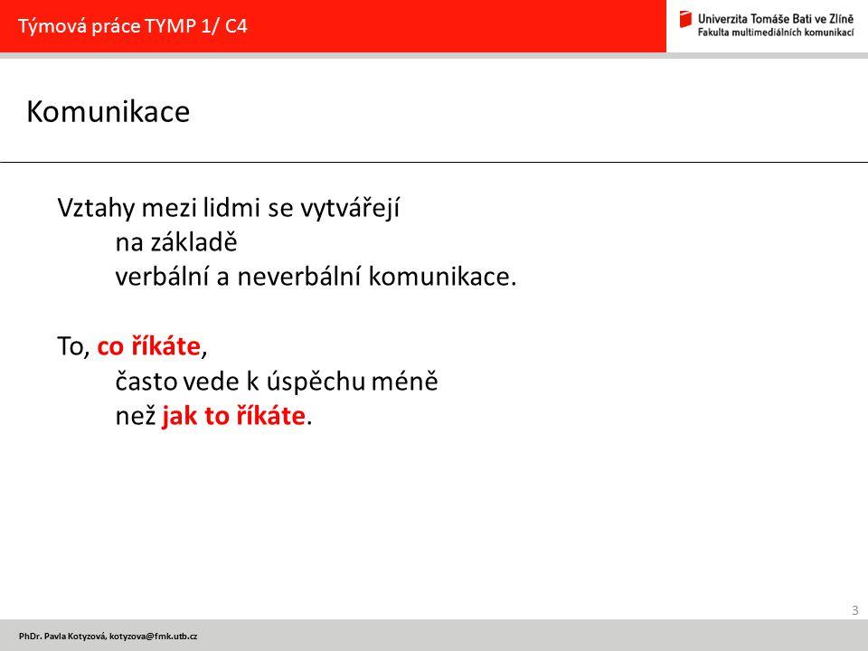 3 PhDr. Pavla Kotyzová, kotyzova@fmk.utb.cz Komunikace Týmová práce TYMP 1/ C4 Vztahy mezi lidmi se vytvářejí na základě verbální a neverbální komunik