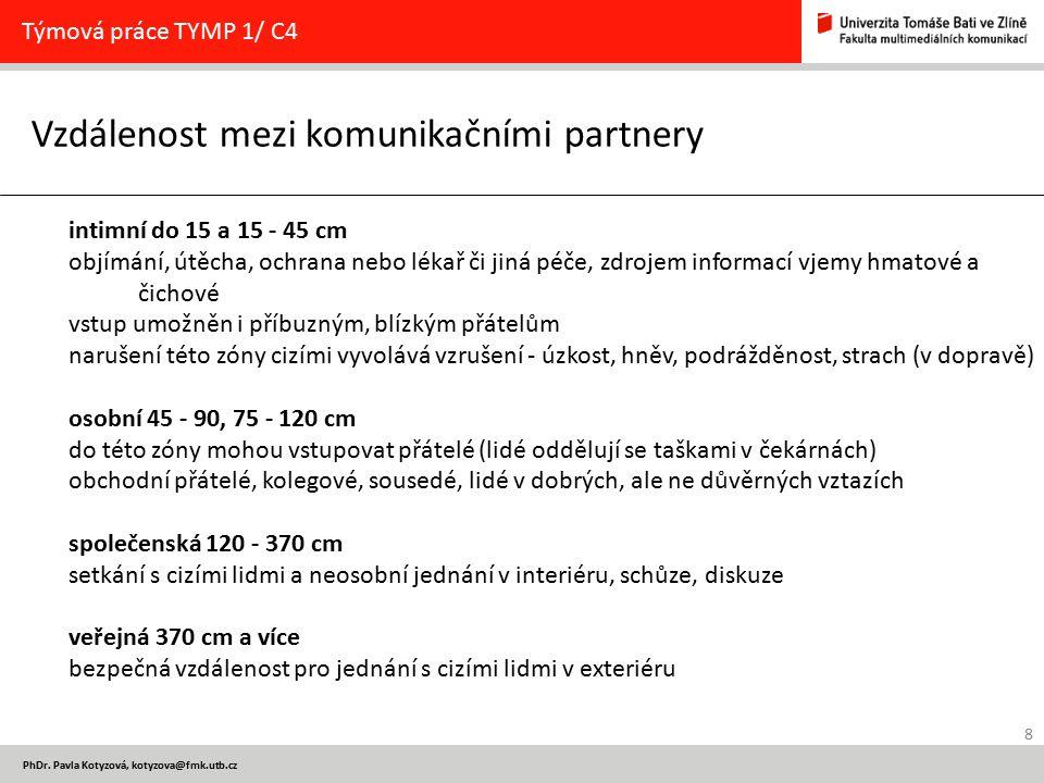 8 PhDr. Pavla Kotyzová, kotyzova@fmk.utb.cz Vzdálenost mezi komunikačními partnery Týmová práce TYMP 1/ C4 intimní do 15 a 15 - 45 cm objímání, útěcha