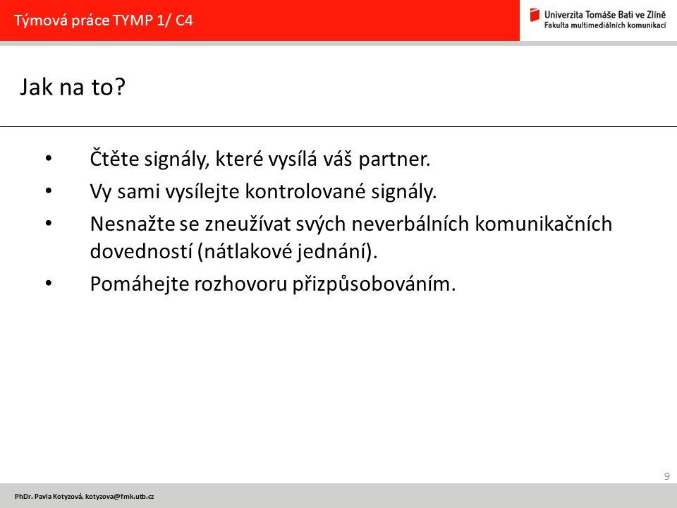 9 PhDr. Pavla Kotyzová, kotyzova@fmk.utb.cz Jak na to? Týmová práce TYMP 1/ C4 Čtěte signály, které vysílá váš partner. Vy sami vysílejte kontrolované