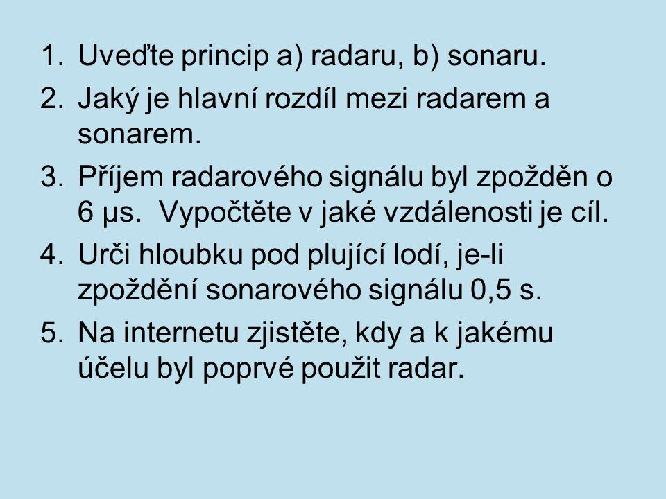 1.Uveďte princip a) radaru, b) sonaru. 2.Jaký je hlavní rozdíl mezi radarem a sonarem. 3.Příjem radarového signálu byl zpožděn o 6 µs. Vypočtěte v jak