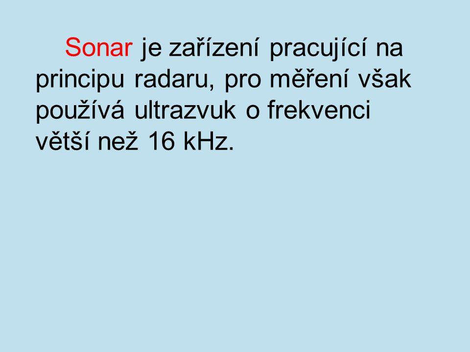 Sonar je zařízení pracující na principu radaru, pro měření však používá ultrazvuk o frekvenci větší než 16 kHz.