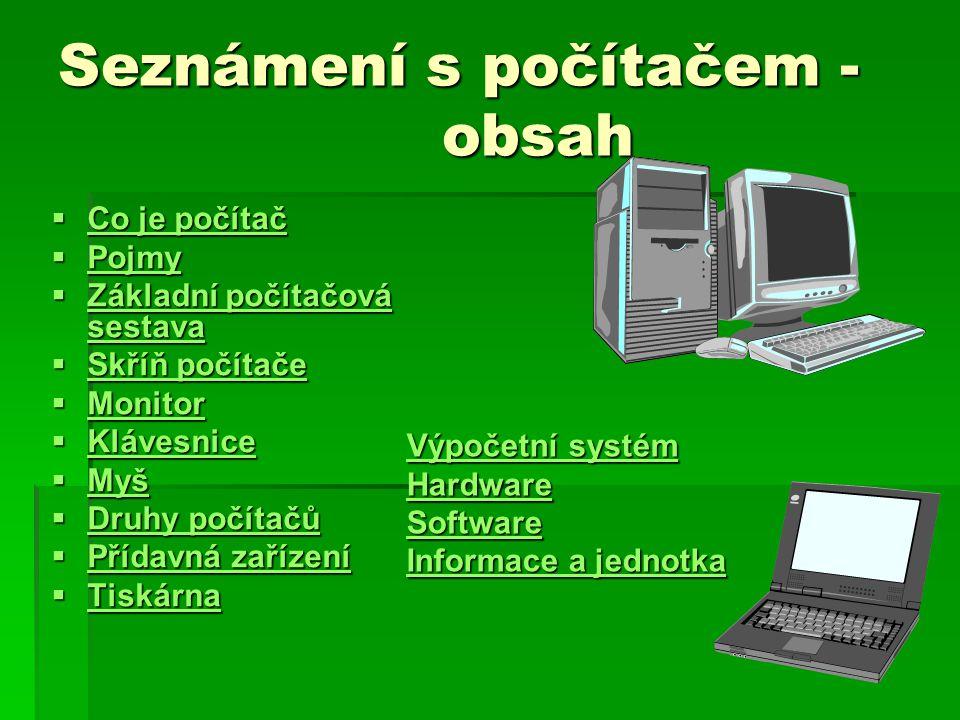 Seznámení s počítačem - obsah  Co je počítač Co je počítač Co je počítač  Pojmy Pojmy  Základní počítačová sestava Základní počítačová sestava Základní počítačová sestava  Skříň počítače Skříň počítače Skříň počítače  Monitor Monitor  Klávesnice Klávesnice  Myš Myš  Druhy počítačů Druhy počítačů Druhy počítačů  Přídavná zařízení Přídavná zařízení Přídavná zařízení  Tiskárna Tiskárna Výpočetní systém Výpočetní systém Hardware Software Informace a jednotka Informace a jednotka