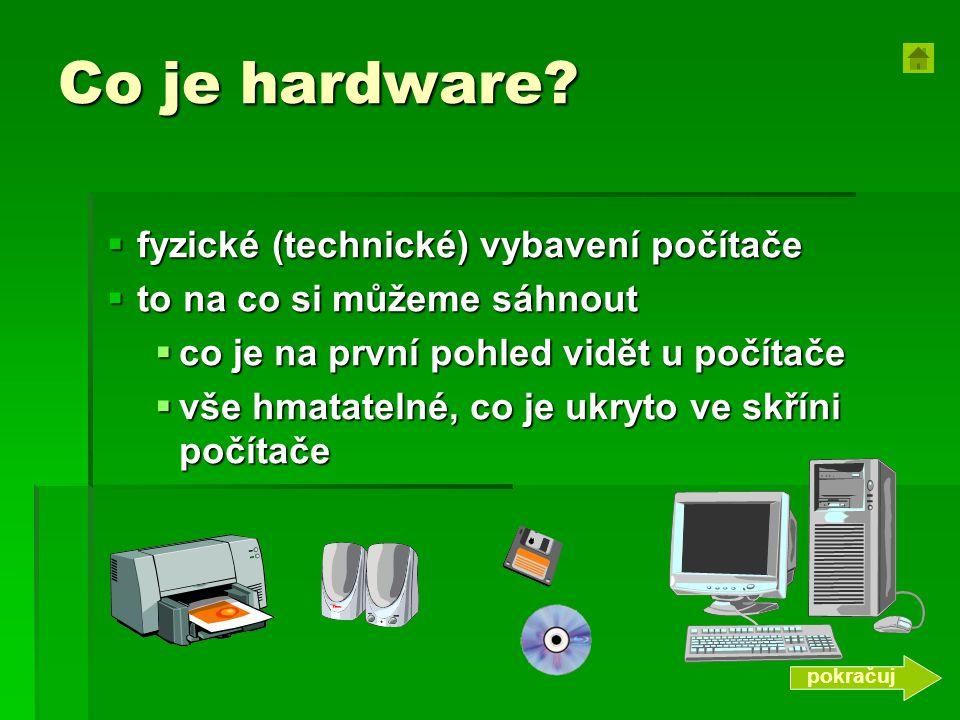 Co je hardware?  fyzické (technické) vybavení počítače  to na co si můžeme sáhnout  co je na první pohled vidět u počítače  vše hmatatelné, co je