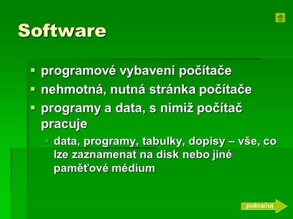 Software  programové vybavení počítače  nehmotná, nutná stránka počítače  programy a data, s nimiž počítač pracuje  data, programy, tabulky, dopis