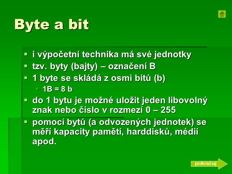 Byte a bit  i výpočetní technika má své jednotky  tzv. byty (bajty) – označení B  1 byte se skládá z osmi bitů (b)  1B = 8 b  do 1 bytu je možné