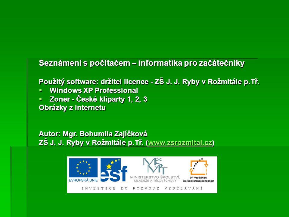 Seznámení s počítačem – informatika pro začátečníky Použitý software: držitel licence - ZŠ J. J. Ryby v Rožmitále p.Tř.  Windows XP Professional  Zo