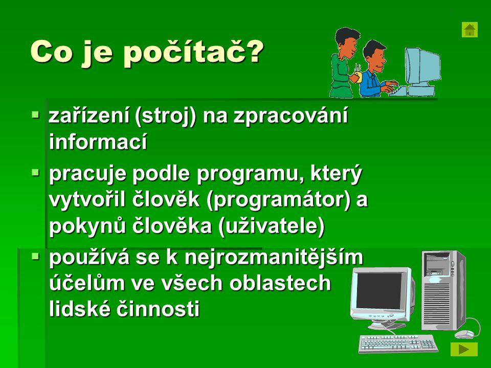 Co je počítač?  zařízení (stroj) na zpracování informací  pracuje podle programu, který vytvořil člověk (programátor) a pokynů člověka (uživatele) 