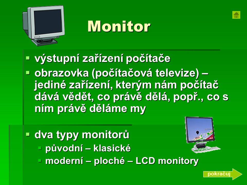 Monitor  výstupní zařízení počítače  obrazovka (počítačová televize) – jediné zařízení, kterým nám počítač dává vědět, co právě dělá, popř., co s ním právě děláme my  dva typy monitorů  původní – klasické  moderní – ploché – LCD monitory pokračuj