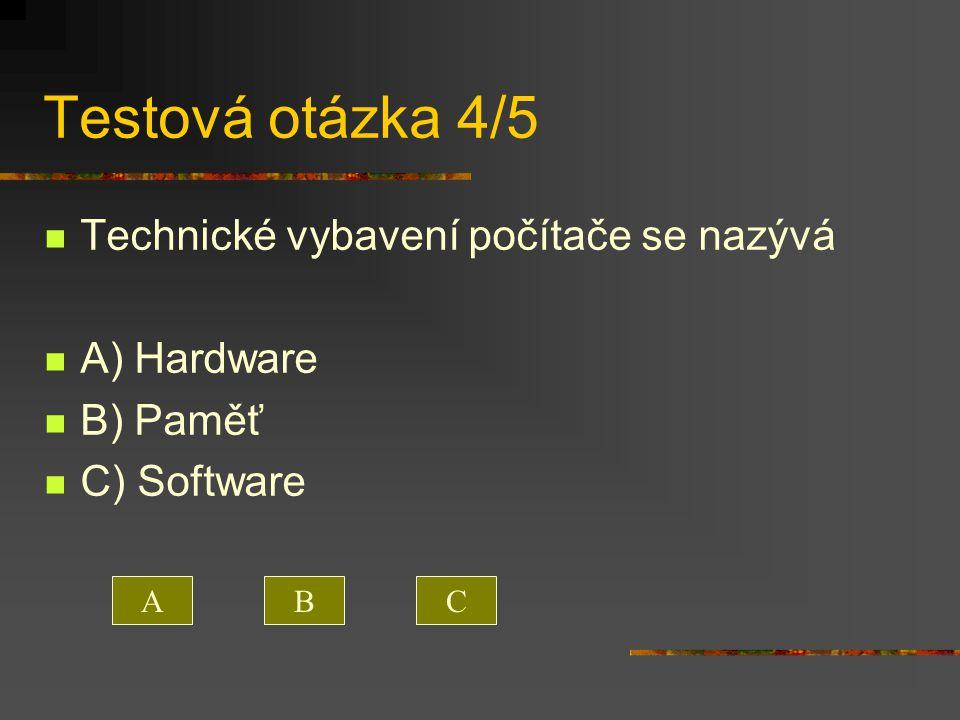 Testová otázka 4/5 Technické vybavení počítače se nazývá A) Hardware B) Paměť C) Software ACB