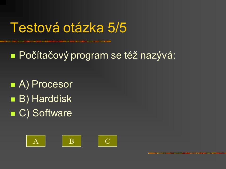 Testová otázka 5/5 Počítačový program se též nazývá: A) Procesor B) Harddisk C) Software ACB