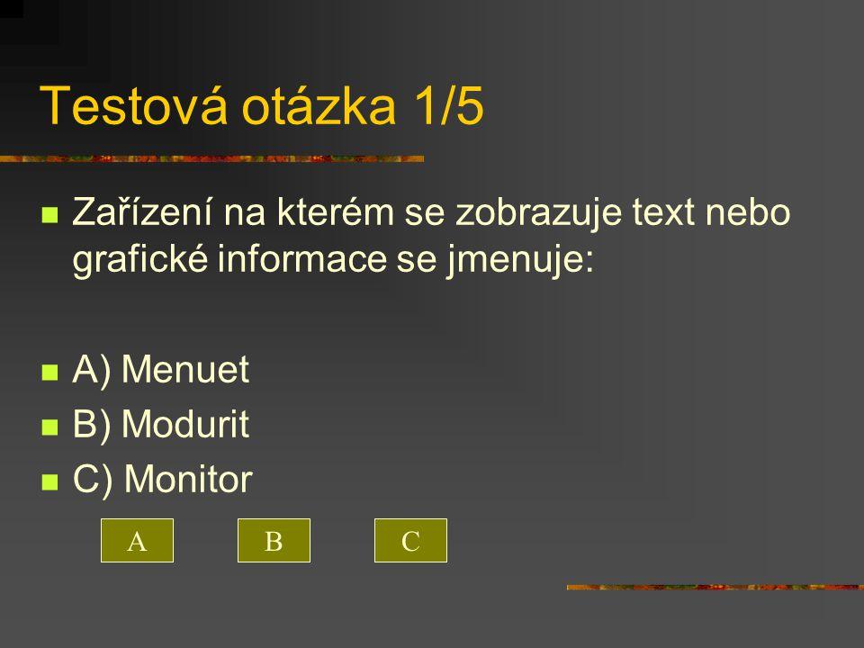 Testová otázka 1/5 Zařízení na kterém se zobrazuje text nebo grafické informace se jmenuje: A) Menuet B) Modurit C) Monitor ACB
