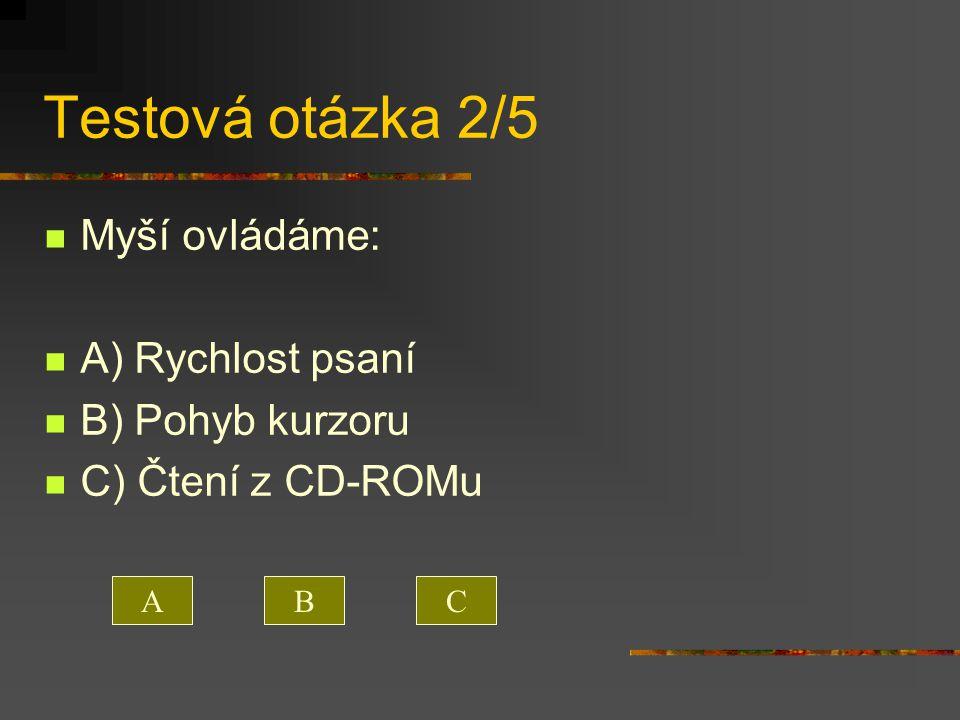 Testová otázka 2/5 Myší ovládáme: A) Rychlost psaní B) Pohyb kurzoru C) Čtení z CD-ROMu ACB