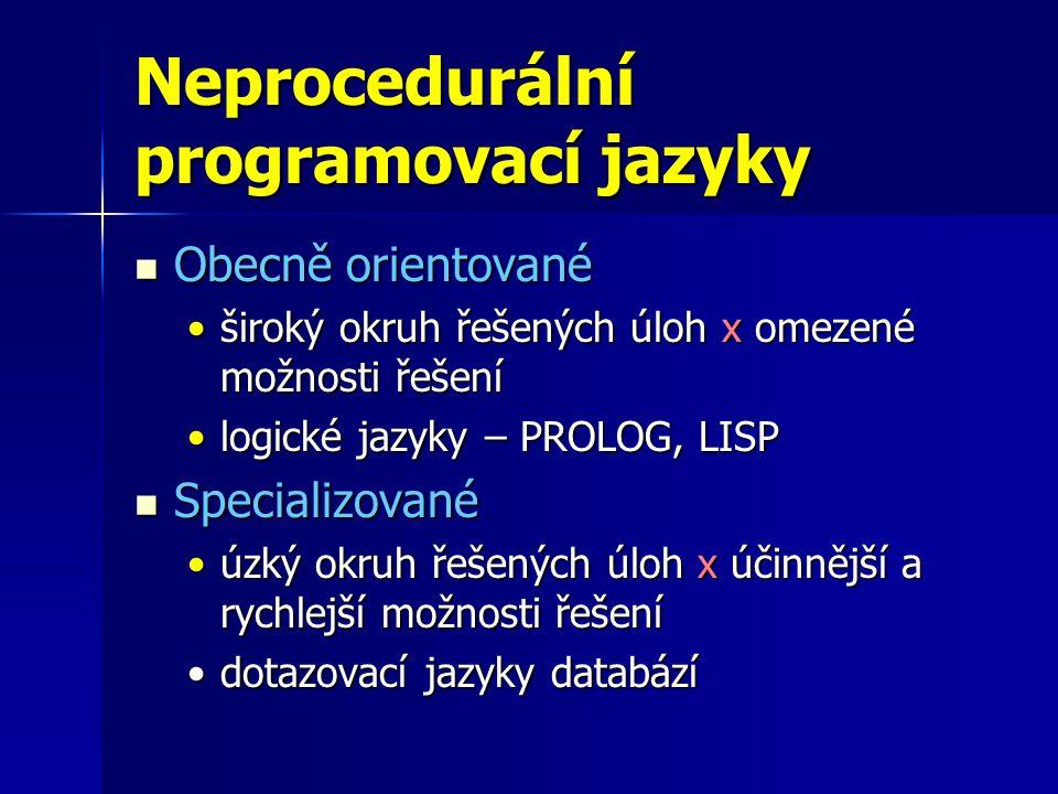 Neprocedurální programovací jazyky Obecně orientované Obecně orientované široký okruh řešených úloh x omezené možnosti řešeníširoký okruh řešených úloh x omezené možnosti řešení logické jazyky – PROLOG, LISPlogické jazyky – PROLOG, LISP Specializované Specializované úzký okruh řešených úloh x účinnější a rychlejší možnosti řešeníúzký okruh řešených úloh x účinnější a rychlejší možnosti řešení dotazovací jazyky databázídotazovací jazyky databází