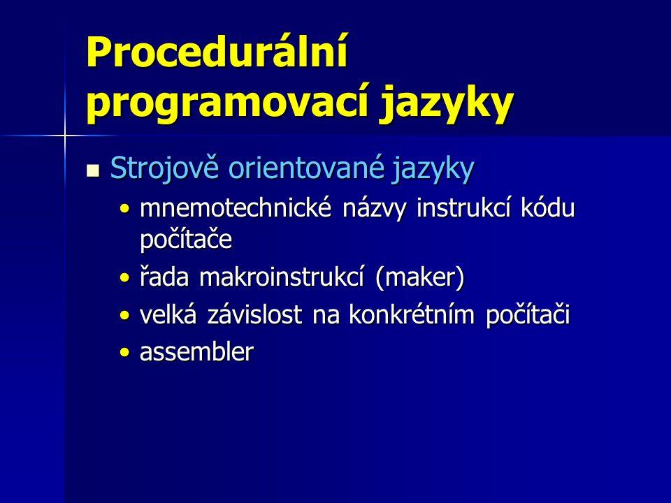 Procedurální programovací jazyky Strojově orientované jazyky Strojově orientované jazyky mnemotechnické názvy instrukcí kódu počítačemnemotechnické názvy instrukcí kódu počítače řada makroinstrukcí (maker)řada makroinstrukcí (maker) velká závislost na konkrétním počítačivelká závislost na konkrétním počítači assemblerassembler