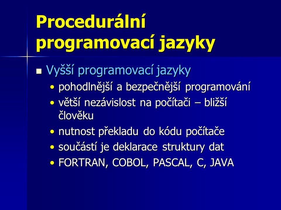 Procedurální programovací jazyky Vyšší programovací jazyky Vyšší programovací jazyky pohodlnější a bezpečnější programovánípohodlnější a bezpečnější programování větší nezávislost na počítači – bližší člověkuvětší nezávislost na počítači – bližší člověku nutnost překladu do kódu počítačenutnost překladu do kódu počítače součástí je deklarace struktury datsoučástí je deklarace struktury dat FORTRAN, COBOL, PASCAL, C, JAVAFORTRAN, COBOL, PASCAL, C, JAVA