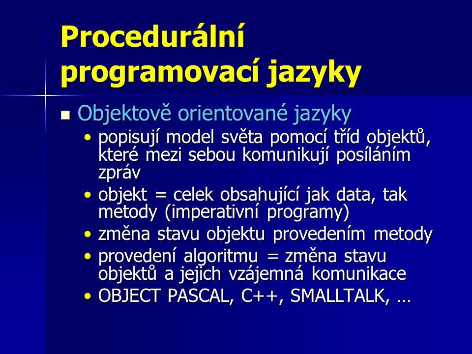 Procedurální programovací jazyky Objektově orientované jazyky Objektově orientované jazyky popisují model světa pomocí tříd objektů, které mezi sebou komunikují posíláním zprávpopisují model světa pomocí tříd objektů, které mezi sebou komunikují posíláním zpráv objekt = celek obsahující jak data, tak metody (imperativní programy)objekt = celek obsahující jak data, tak metody (imperativní programy) změna stavu objektu provedením metodyzměna stavu objektu provedením metody provedení algoritmu = změna stavu objektů a jejich vzájemná komunikaceprovedení algoritmu = změna stavu objektů a jejich vzájemná komunikace OBJECT PASCAL, C++, SMALLTALK, …OBJECT PASCAL, C++, SMALLTALK, …