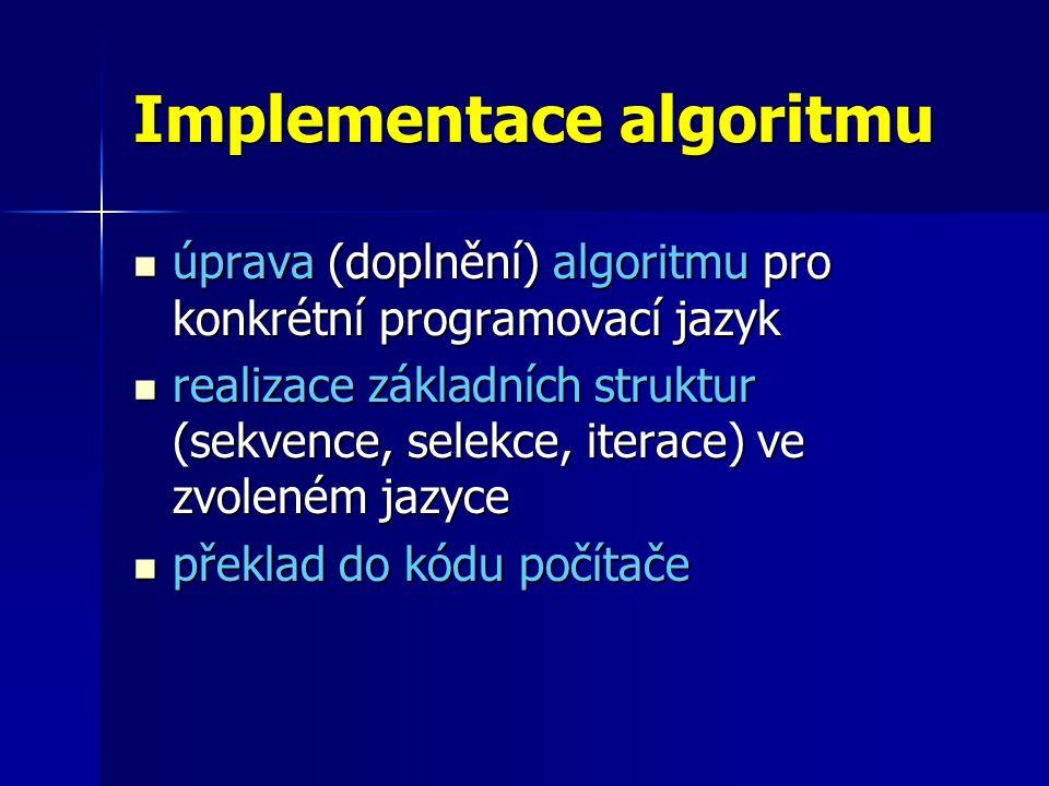 Implementace algoritmu úprava (doplnění) algoritmu pro konkrétní programovací jazyk úprava (doplnění) algoritmu pro konkrétní programovací jazyk realizace základních struktur (sekvence, selekce, iterace) ve zvoleném jazyce realizace základních struktur (sekvence, selekce, iterace) ve zvoleném jazyce překlad do kódu počítače překlad do kódu počítače