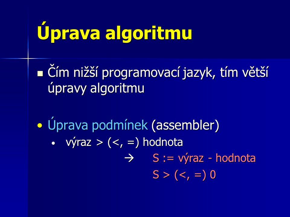 Úprava algoritmu Čím nižší programovací jazyk, tím větší úpravy algoritmu Čím nižší programovací jazyk, tím větší úpravy algoritmu Úprava podmínek (assembler)Úprava podmínek (assembler) výraz > ( (<, =) hodnota  S := výraz - hodnota S > ( (<, =) 0