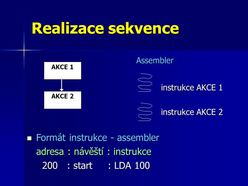 Realizace sekvence Assembler instrukce AKCE 1 instrukce AKCE 2 Formát instrukce - assembler Formát instrukce - assembler adresa : návěští : instrukce 200 : start : LDA 100 200 : start : LDA 100 AKCE 1 AKCE 2