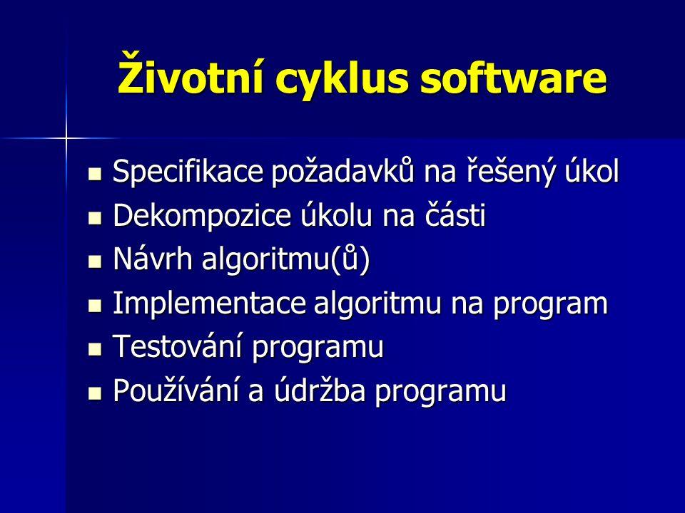 Životní cyklus software Specifikace požadavků na řešený úkol Specifikace požadavků na řešený úkol Dekompozice úkolu na části Dekompozice úkolu na části Návrh algoritmu(ů) Návrh algoritmu(ů) Implementace algoritmu na program Implementace algoritmu na program Testování programu Testování programu Používání a údržba programu Používání a údržba programu