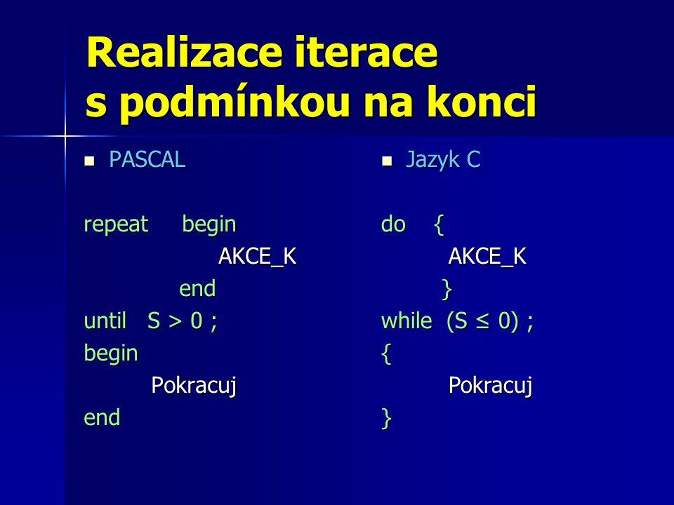 Realizace iterace s podmínkou na konci PASCAL PASCAL repeat begin AKCE_K end end until S > 0 ; beginPokracujend Jazyk C Jazyk C do { AKCE_K } while (S ≤ 0) ; {Pokracuj}