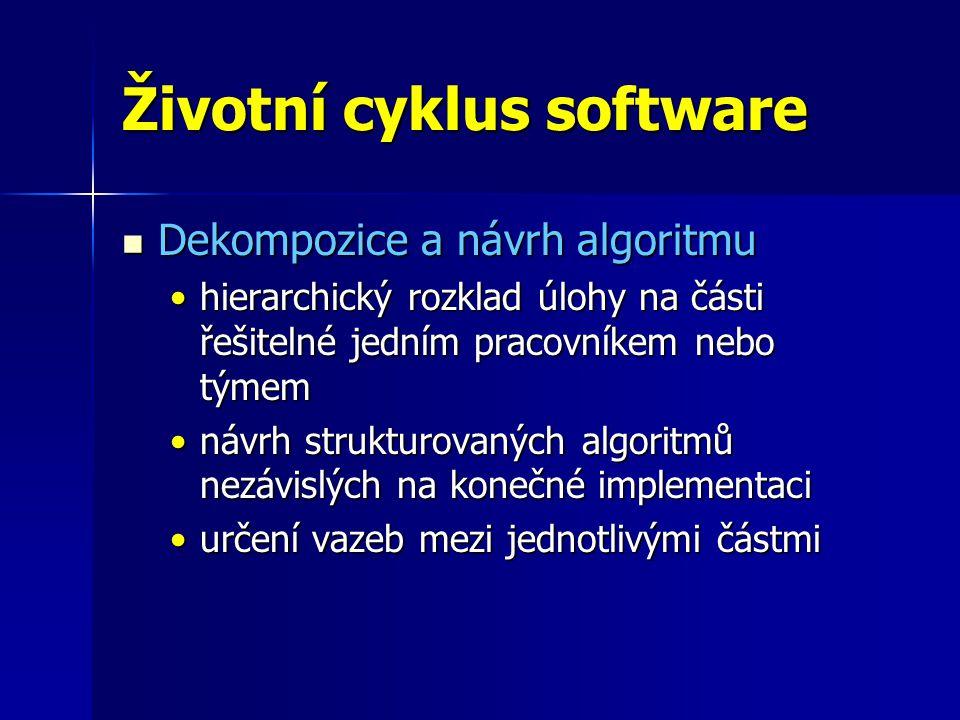 Životní cyklus software Dekompozice a návrh algoritmu Dekompozice a návrh algoritmu hierarchický rozklad úlohy na části řešitelné jedním pracovníkem nebo týmemhierarchický rozklad úlohy na části řešitelné jedním pracovníkem nebo týmem návrh strukturovaných algoritmů nezávislých na konečné implementacinávrh strukturovaných algoritmů nezávislých na konečné implementaci určení vazeb mezi jednotlivými částmiurčení vazeb mezi jednotlivými částmi