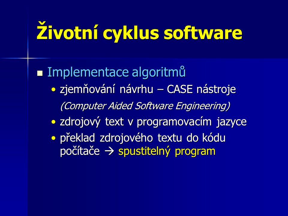 Životní cyklus software Implementace algoritmů Implementace algoritmů zjemňování návrhu – CASE nástrojezjemňování návrhu – CASE nástroje (Computer Aided Software Engineering) zdrojový text v programovacím jazycezdrojový text v programovacím jazyce překlad zdrojového textu do kódu počítače  spustitelný programpřeklad zdrojového textu do kódu počítače  spustitelný program