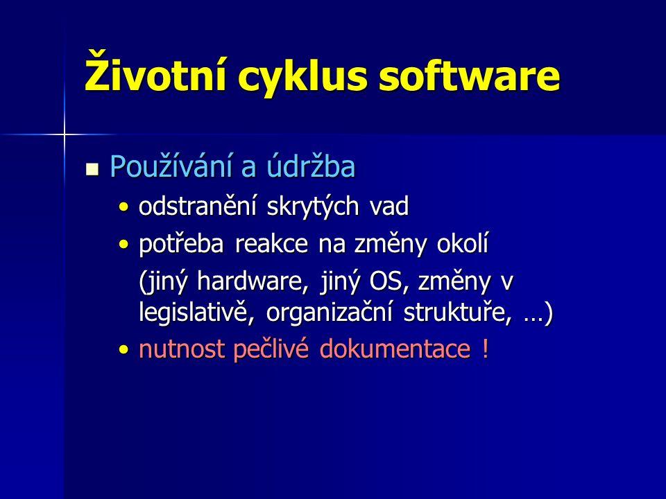 Životní cyklus software Používání a údržba Používání a údržba odstranění skrytých vadodstranění skrytých vad potřeba reakce na změny okolípotřeba reakce na změny okolí (jiný hardware, jiný OS, změny v legislativě, organizační struktuře, …) nutnost pečlivé dokumentace !nutnost pečlivé dokumentace !