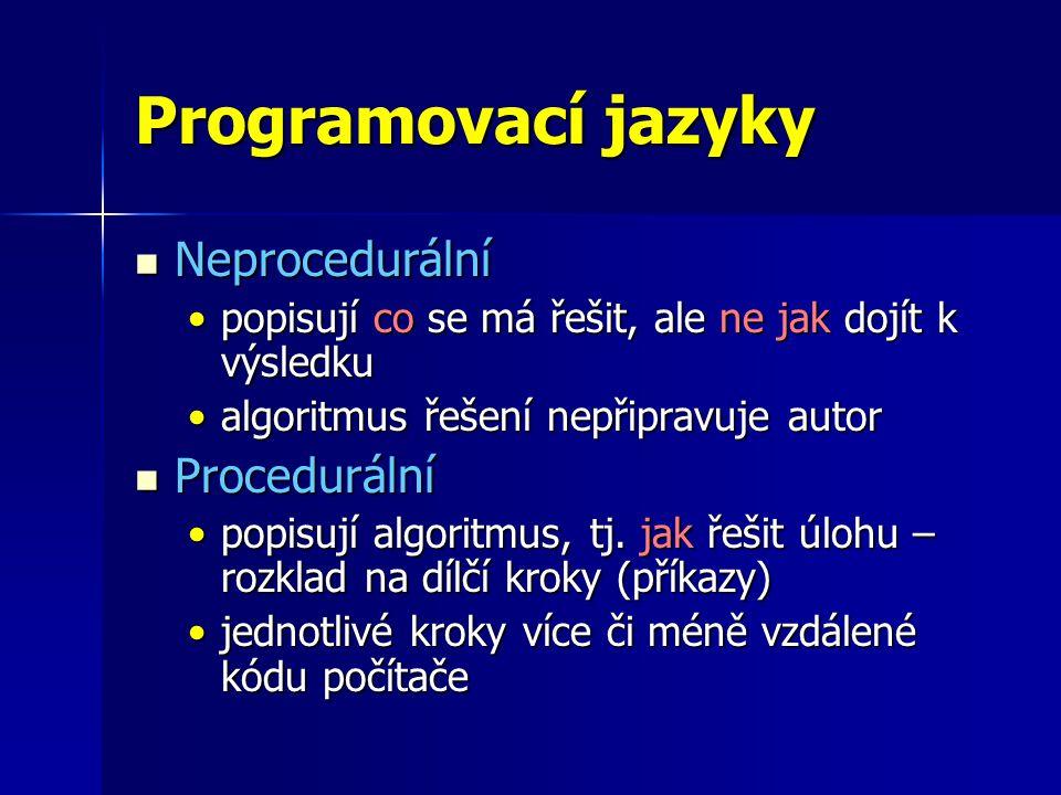 Programovací jazyky Neprocedurální Neprocedurální popisují co se má řešit, ale ne jak dojít k výsledkupopisují co se má řešit, ale ne jak dojít k výsledku algoritmus řešení nepřipravuje autoralgoritmus řešení nepřipravuje autor Procedurální Procedurální popisují algoritmus, tj.