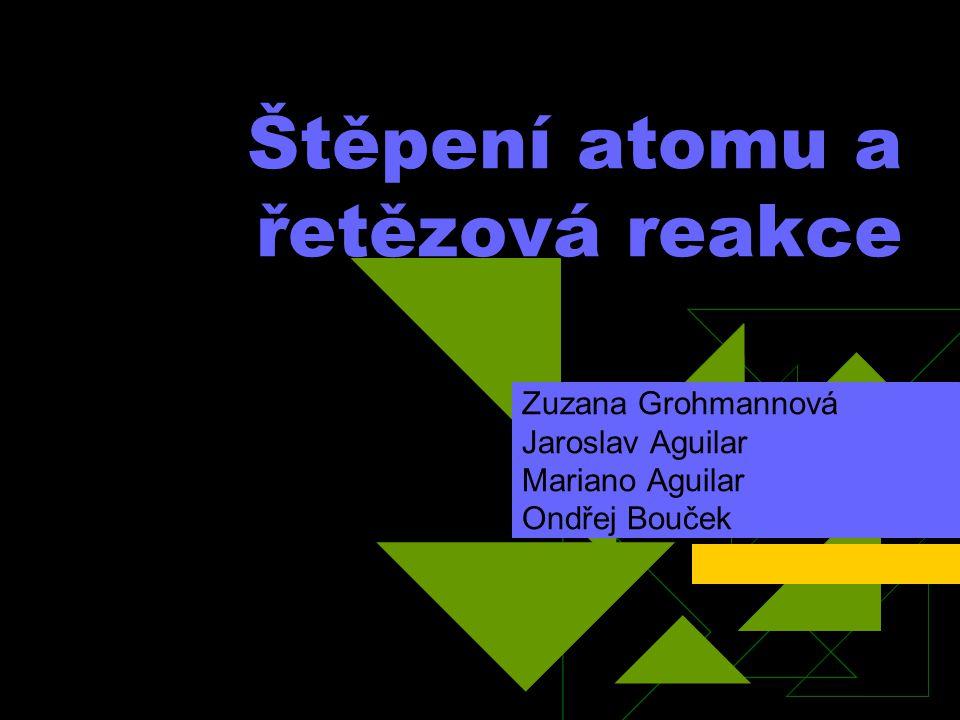 Štěpení atomu a řetězová reakce Zuzana Grohmannová Jaroslav Aguilar Mariano Aguilar Ondřej Bouček