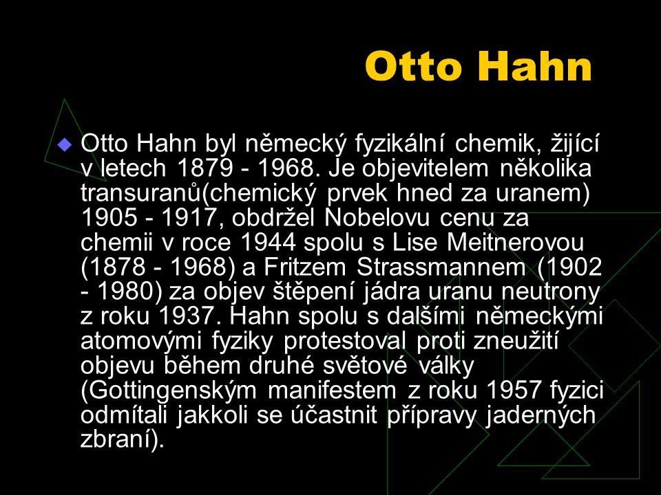 Otto Hahn  Otto Hahn byl německý fyzikální chemik, žijící v letech 1879 - 1968.