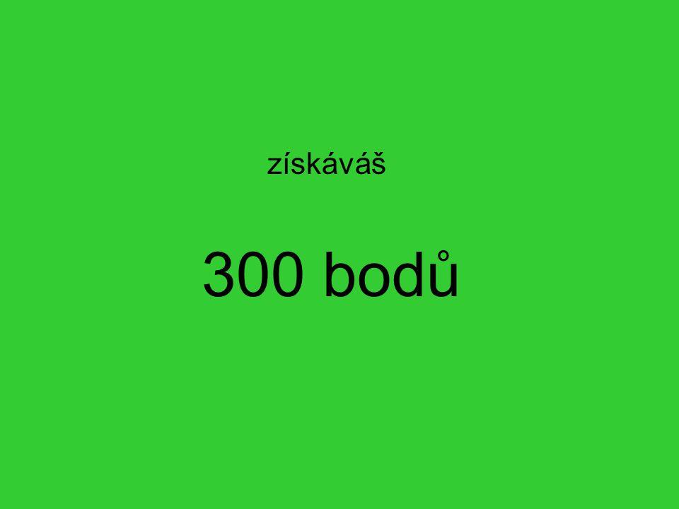 300 bodů získáváš