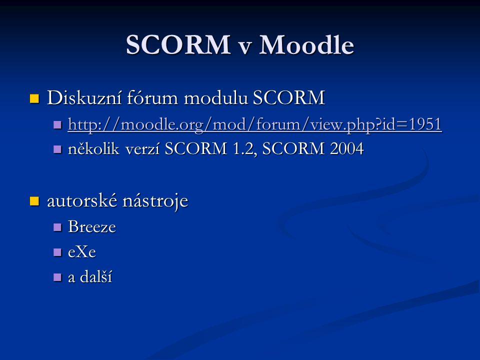 SCORM v Moodle Diskuzní fórum modulu SCORM Diskuzní fórum modulu SCORM http://moodle.org/mod/forum/view.php id=1951 http://moodle.org/mod/forum/view.php id=1951 http://moodle.org/mod/forum/view.php id=1951 několik verzí SCORM 1.2, SCORM 2004 několik verzí SCORM 1.2, SCORM 2004 autorské nástroje autorské nástroje Breeze Breeze eXe eXe a další a další