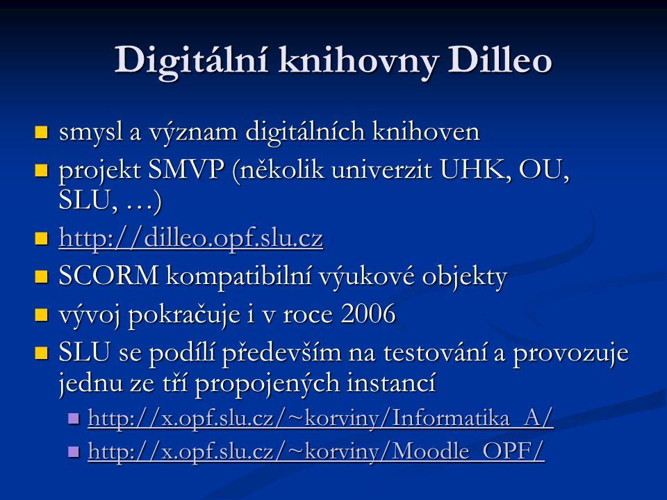 Digitální knihovny Dilleo smysl a význam digitálních knihoven smysl a význam digitálních knihoven projekt SMVP (několik univerzit UHK, OU, SLU, …) projekt SMVP (několik univerzit UHK, OU, SLU, …) http://dilleo.opf.slu.cz http://dilleo.opf.slu.cz http://dilleo.opf.slu.cz SCORM kompatibilní výukové objekty SCORM kompatibilní výukové objekty vývoj pokračuje i v roce 2006 vývoj pokračuje i v roce 2006 SLU se podílí především na testování a provozuje jednu ze tří propojených instancí SLU se podílí především na testování a provozuje jednu ze tří propojených instancí http://x.opf.slu.cz/~korviny/Informatika_A/ http://x.opf.slu.cz/~korviny/Informatika_A/ http://x.opf.slu.cz/~korviny/Informatika_A/ http://x.opf.slu.cz/~korviny/Moodle_OPF/ http://x.opf.slu.cz/~korviny/Moodle_OPF/ http://x.opf.slu.cz/~korviny/Moodle_OPF/