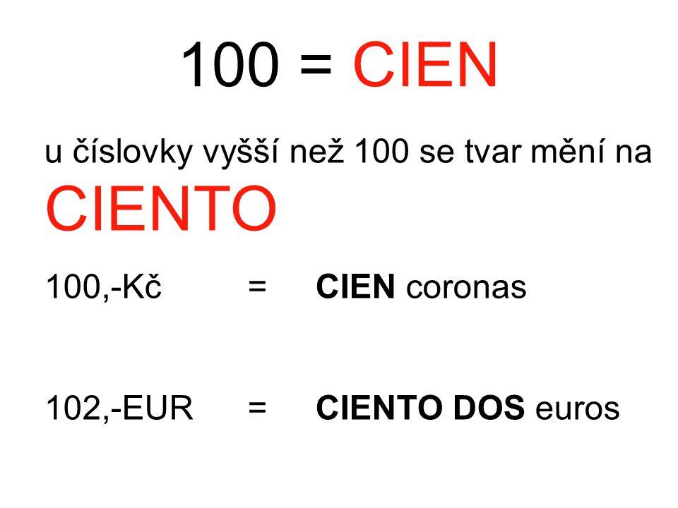 100 = CIEN u číslovky vyšší než 100 se tvar mění na CIENTO 100,-Kč = CIEN coronas 102,-EUR= CIENTO DOS euros