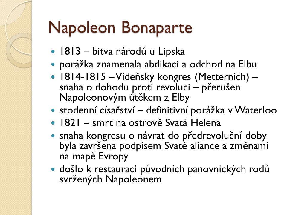 Napoleon Bonaparte 1813 – bitva národů u Lipska porážka znamenala abdikaci a odchod na Elbu 1814-1815 – Vídeňský kongres (Metternich) – snaha o dohodu